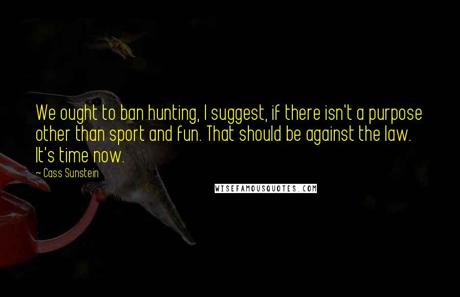 Cass Sunstein quotes: We ought to ban hunting, I suggest, if there isn't a purpose other than sport and fun. That should be against the law. It's time now.