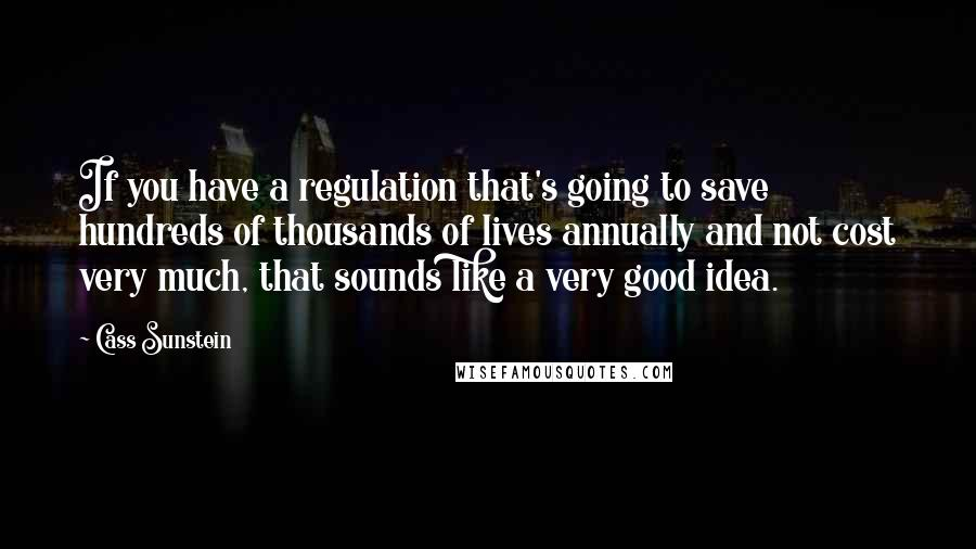 Cass Sunstein quotes: If you have a regulation that's going to save hundreds of thousands of lives annually and not cost very much, that sounds like a very good idea.