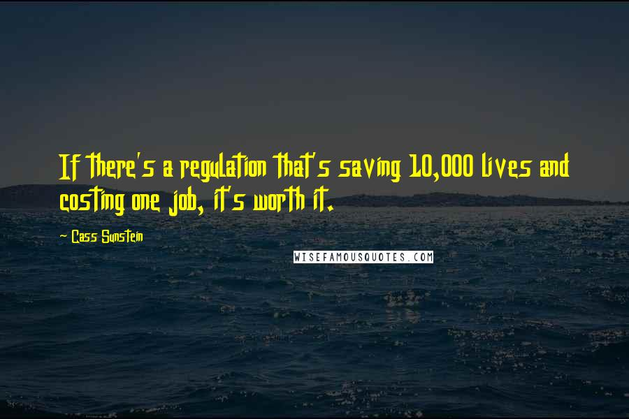 Cass Sunstein quotes: If there's a regulation that's saving 10,000 lives and costing one job, it's worth it.