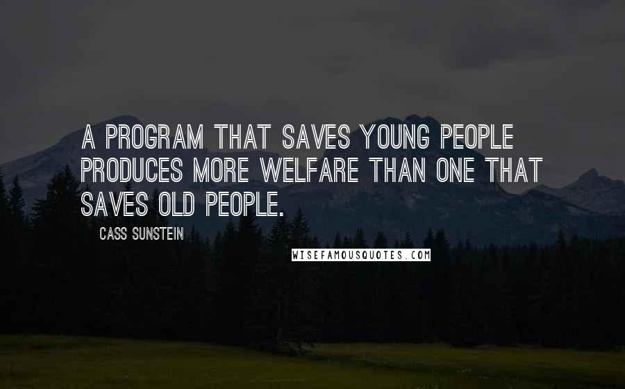 Cass Sunstein quotes: A program that saves young people produces more welfare than one that saves old people.
