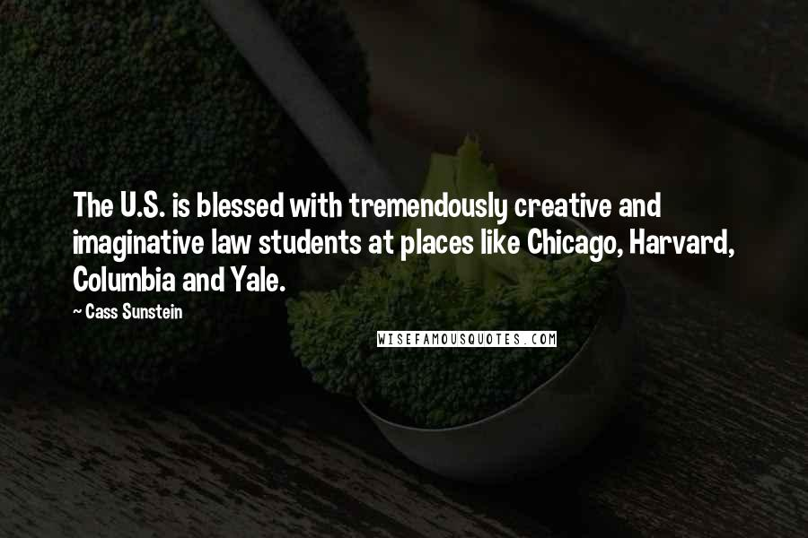 Cass Sunstein quotes: The U.S. is blessed with tremendously creative and imaginative law students at places like Chicago, Harvard, Columbia and Yale.