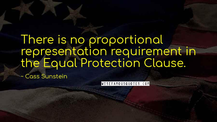 Cass Sunstein quotes: There is no proportional representation requirement in the Equal Protection Clause.