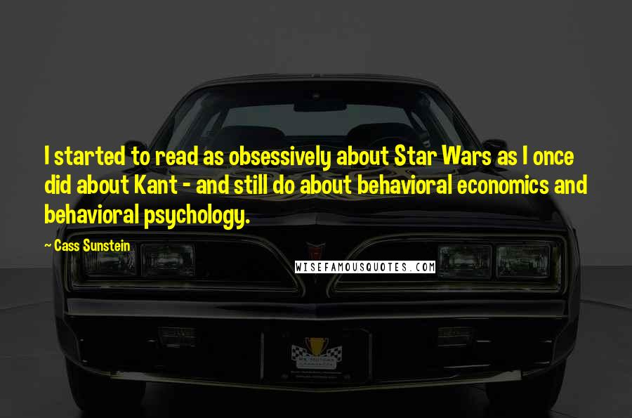 Cass Sunstein quotes: I started to read as obsessively about Star Wars as I once did about Kant - and still do about behavioral economics and behavioral psychology.