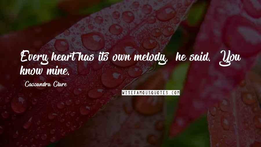 "Cassandra Clare quotes: Every heart has its own melody,"" he said. ""You know mine."