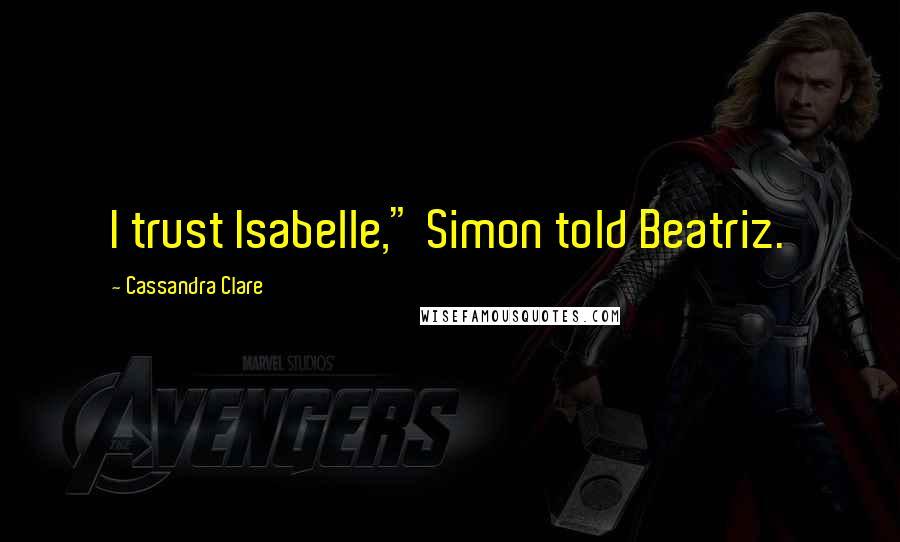 "Cassandra Clare quotes: I trust Isabelle,"" Simon told Beatriz."