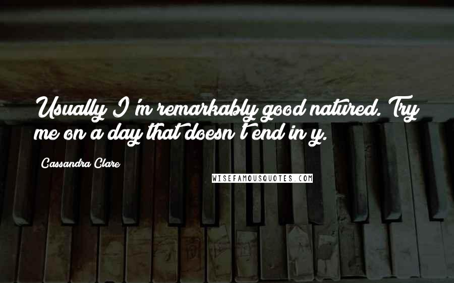 Cassandra Clare quotes: Usually I'm remarkably good natured. Try me on a day that doesn't end in y.