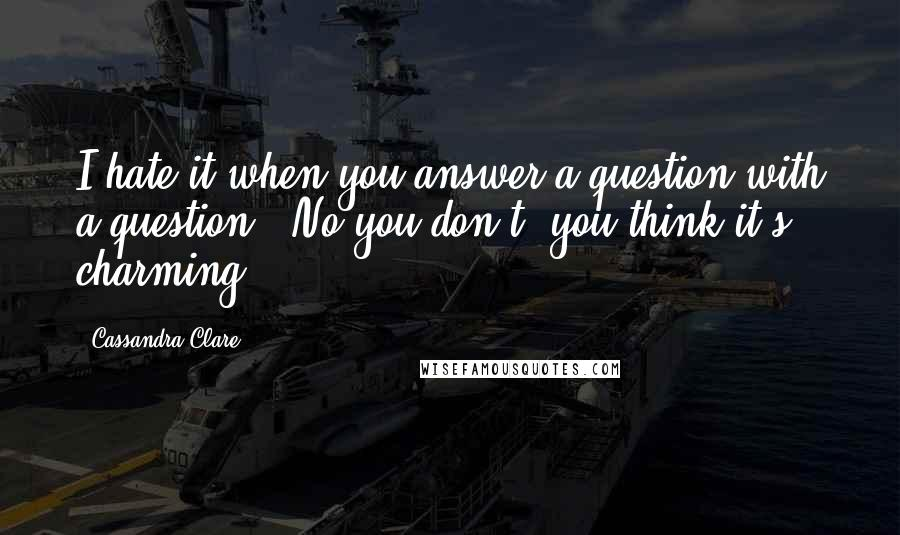 "Cassandra Clare quotes: I hate it when you answer a question with a question.""""No you don't, you think it's charming."
