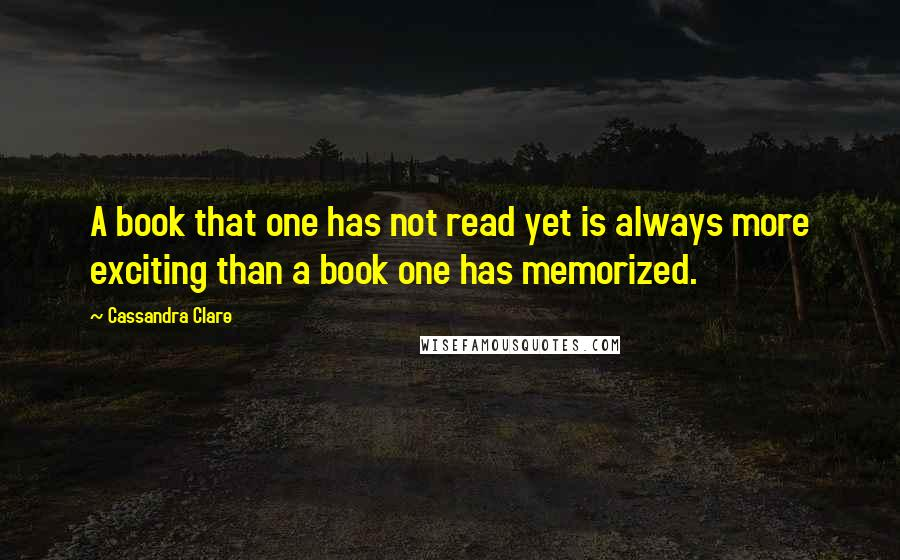 Cassandra Clare quotes: A book that one has not read yet is always more exciting than a book one has memorized.