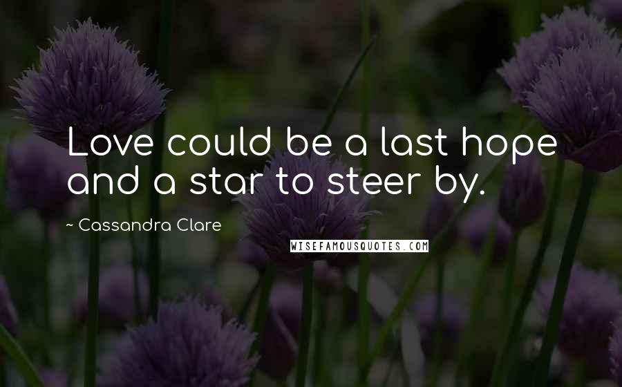 Cassandra Clare quotes: Love could be a last hope and a star to steer by.