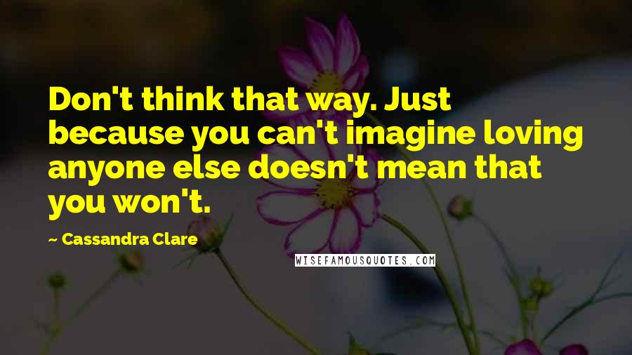 Cassandra Clare quotes: Don't think that way. Just because you can't imagine loving anyone else doesn't mean that you won't.