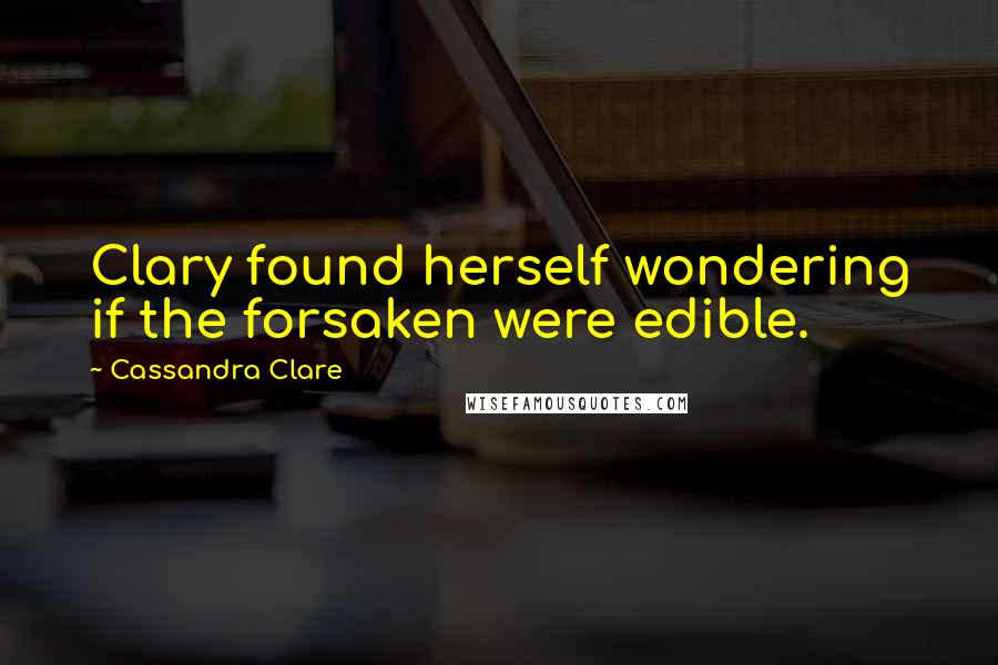 Cassandra Clare quotes: Clary found herself wondering if the forsaken were edible.