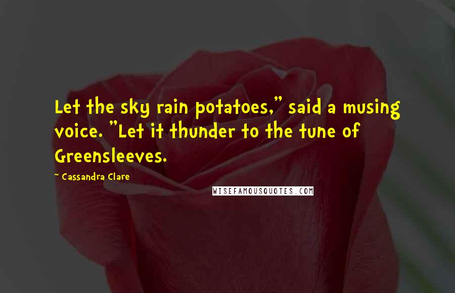 "Cassandra Clare quotes: Let the sky rain potatoes,"" said a musing voice. ""Let it thunder to the tune of Greensleeves."