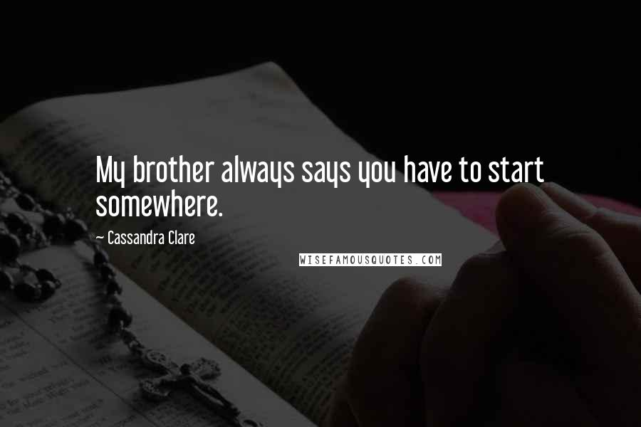 Cassandra Clare quotes: My brother always says you have to start somewhere.
