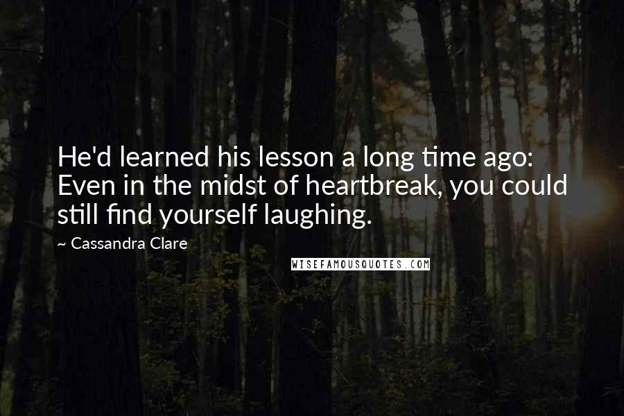 Cassandra Clare quotes: He'd learned his lesson a long time ago: Even in the midst of heartbreak, you could still find yourself laughing.