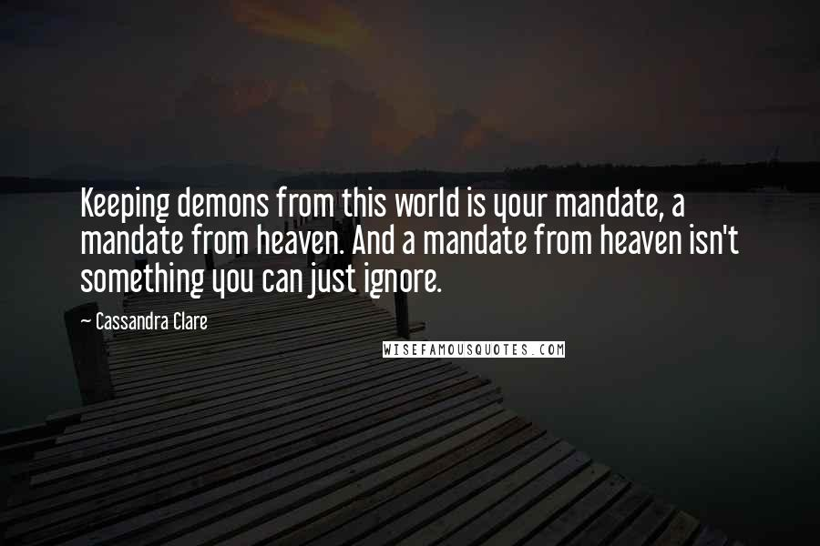 Cassandra Clare quotes: Keeping demons from this world is your mandate, a mandate from heaven. And a mandate from heaven isn't something you can just ignore.