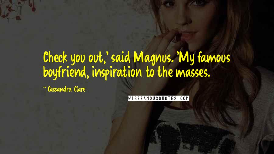 Cassandra Clare quotes: Check you out,' said Magnus. 'My famous boyfriend, inspiration to the masses.