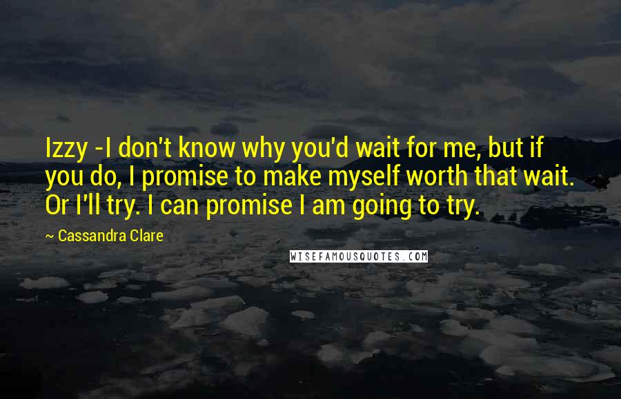 Cassandra Clare quotes: Izzy -I don't know why you'd wait for me, but if you do, I promise to make myself worth that wait. Or I'll try. I can promise I am going