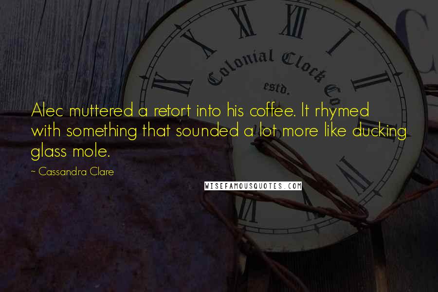 Cassandra Clare quotes: Alec muttered a retort into his coffee. It rhymed with something that sounded a lot more like ducking glass mole.