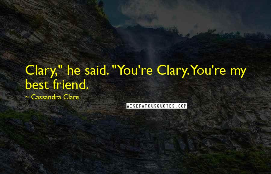 "Cassandra Clare quotes: Clary,"" he said. ""You're Clary. You're my best friend."