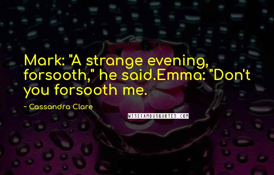 "Cassandra Clare quotes: Mark: ""A strange evening, forsooth,"" he said.Emma: ""Don't you forsooth me."