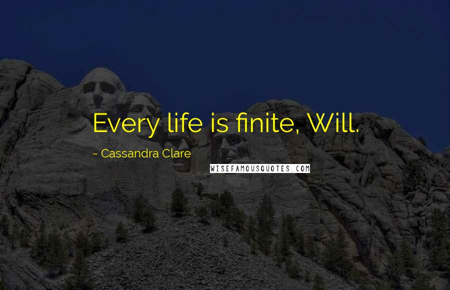 Cassandra Clare quotes: Every life is finite, Will.
