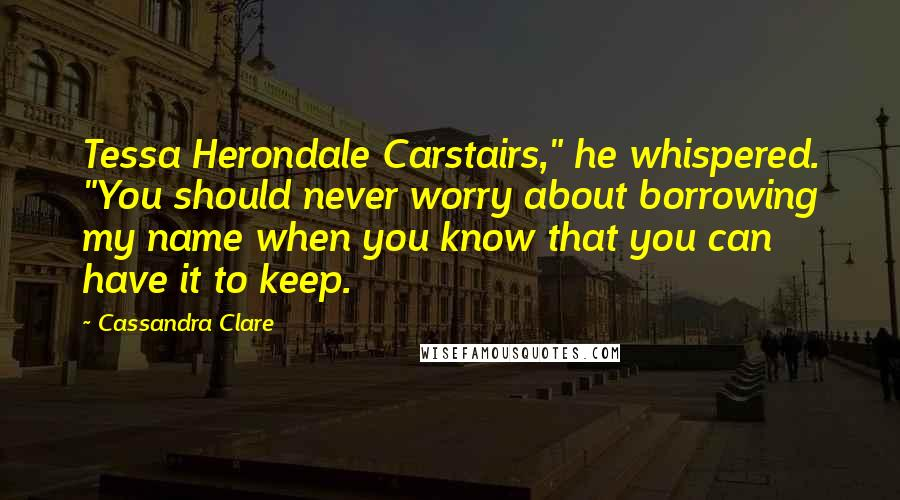 "Cassandra Clare quotes: Tessa Herondale Carstairs,"" he whispered. ""You should never worry about borrowing my name when you know that you can have it to keep."