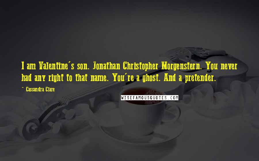 Cassandra Clare quotes: I am Valentine's son. Jonathan Christopher Morgenstern. You never had any right to that name. You're a ghost. And a pretender.
