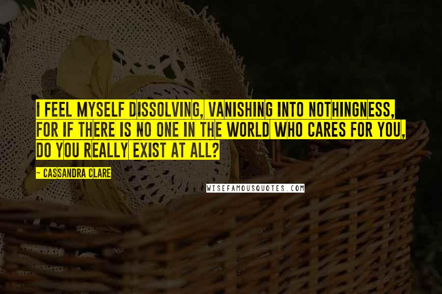 Cassandra Clare quotes: I feel myself dissolving, vanishing into nothingness, for if there is no one in the world who cares for you, do you really exist at all?