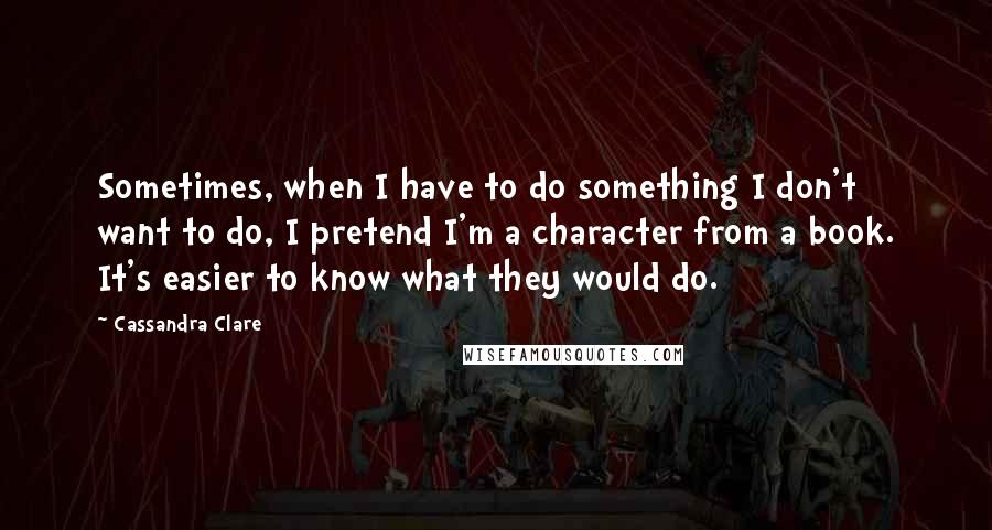 Cassandra Clare quotes: Sometimes, when I have to do something I don't want to do, I pretend I'm a character from a book. It's easier to know what they would do.