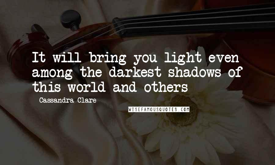 Cassandra Clare quotes: It will bring you light even among the darkest shadows of this world and others