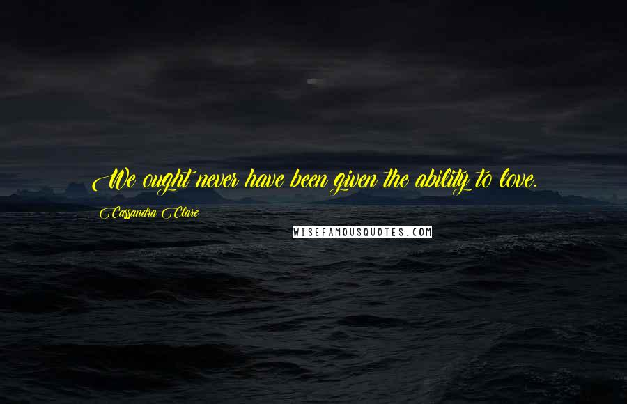 Cassandra Clare quotes: We ought never have been given the ability to love.