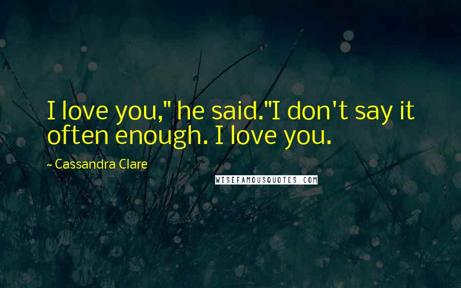 "Cassandra Clare quotes: I love you,"" he said.""I don't say it often enough. I love you."