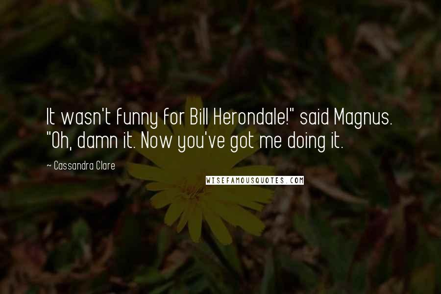 "Cassandra Clare quotes: It wasn't funny for Bill Herondale!"" said Magnus. ""Oh, damn it. Now you've got me doing it."