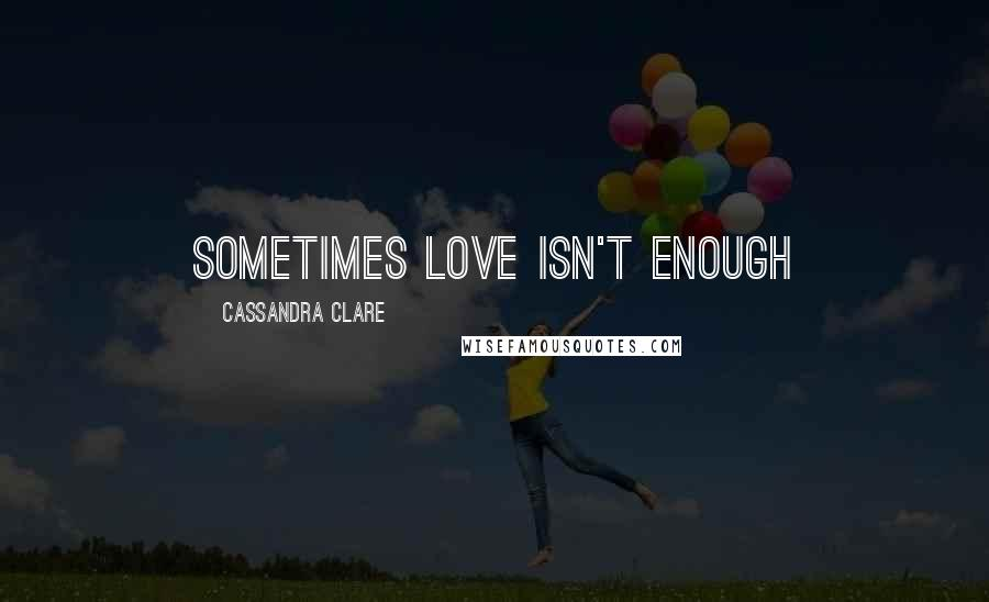 Cassandra Clare quotes: sometimes love isn't enough