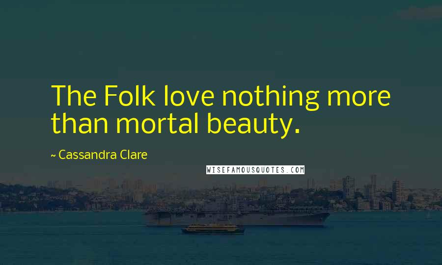 Cassandra Clare quotes: The Folk love nothing more than mortal beauty.
