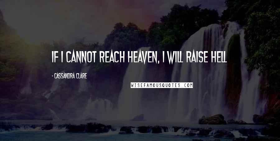 Cassandra Clare quotes: If I cannot reach Heaven, I will raise Hell