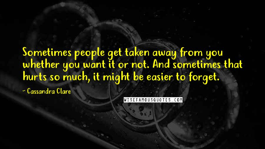 Cassandra Clare quotes: Sometimes people get taken away from you whether you want it or not. And sometimes that hurts so much, it might be easier to forget.