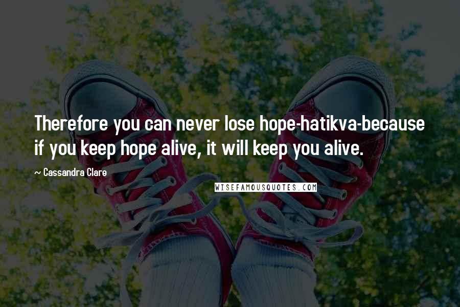 Cassandra Clare quotes: Therefore you can never lose hope-hatikva-because if you keep hope alive, it will keep you alive.
