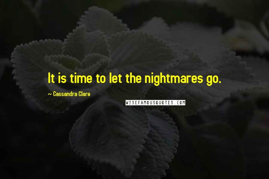 Cassandra Clare quotes: It is time to let the nightmares go.