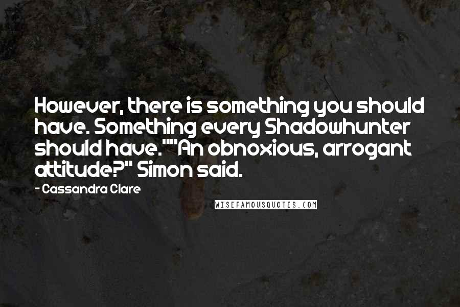 "Cassandra Clare quotes: However, there is something you should have. Something every Shadowhunter should have.""""An obnoxious, arrogant attitude?"" Simon said."