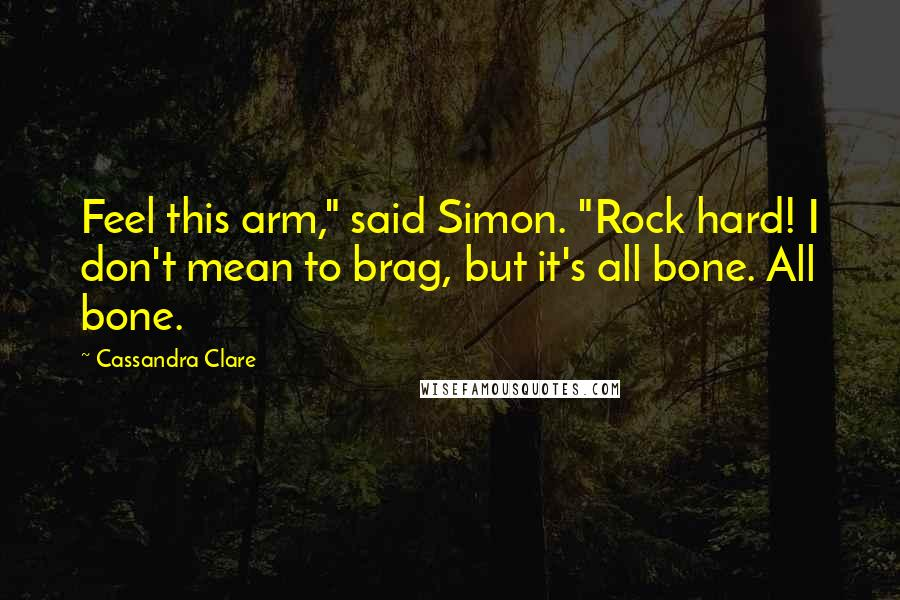 "Cassandra Clare quotes: Feel this arm,"" said Simon. ""Rock hard! I don't mean to brag, but it's all bone. All bone."
