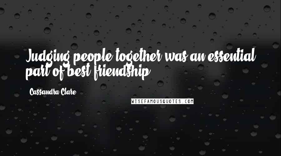 Cassandra Clare quotes: Judging people together was an essential part of best friendship