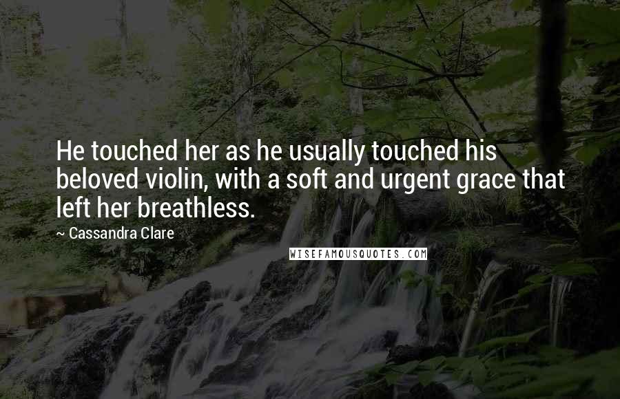 Cassandra Clare quotes: He touched her as he usually touched his beloved violin, with a soft and urgent grace that left her breathless.