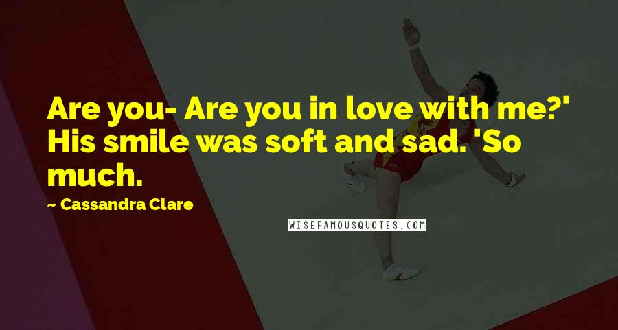 Cassandra Clare quotes: Are you- Are you in love with me?' His smile was soft and sad. 'So much.