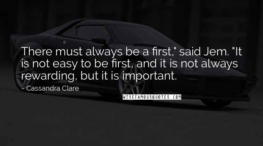 "Cassandra Clare quotes: There must always be a first,"" said Jem. ""It is not easy to be first, and it is not always rewarding, but it is important."