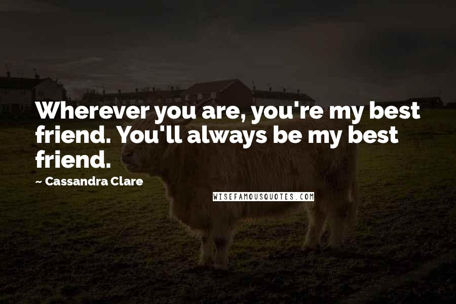 Cassandra Clare quotes: Wherever you are, you're my best friend. You'll always be my best friend.