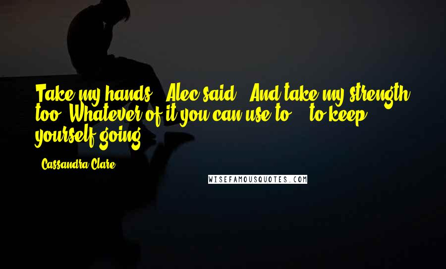 "Cassandra Clare quotes: Take my hands,"" Alec said. ""And take my strength too. Whatever of it you can use to - to keep yourself going."