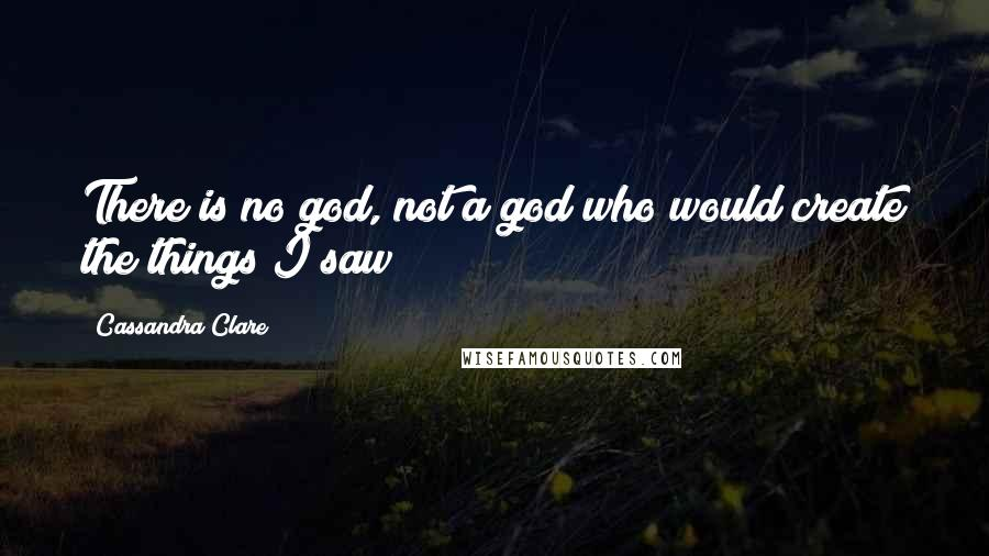 Cassandra Clare quotes: There is no god, not a god who would create the things I saw