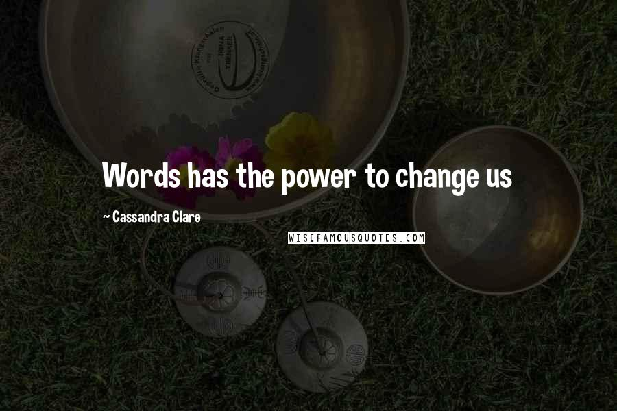Cassandra Clare quotes: Words has the power to change us