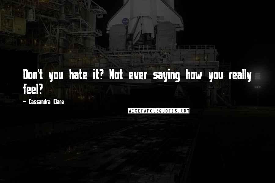 Cassandra Clare quotes: Don't you hate it? Not ever saying how you really feel?